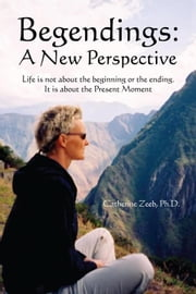 BEGENDINGS: A NEW PERSPECTIVE ebook by Ph.D. Catherine Zeeb