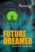 The Impenetrable Spy: Future Dreamer ebook by Spencer Brokaw