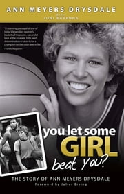 You Let Some Girl Beat You? - The Story of Ann Meyers Drysdale ebook by Ann Meyers Drysdale, Joni Ravenna, Julius Erving