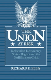 The Union at Risk - Jacksonian Democracy, States' Rights and the Nullification Crisis ebook by Richard E. Ellis