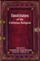 Institutes of the Christian Religion ebook by John Calvin, Anthony Uyl