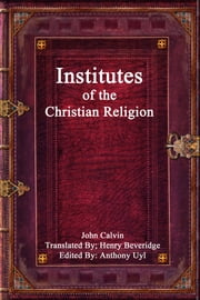 Institutes of the Christian Religion ebook by John Calvin,Anthony Uyl
