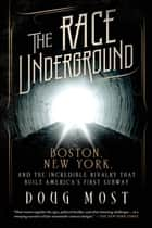 The Race Underground - Boston, New York, and the Incredible Rivalry That Built America's First Subway ebook by Doug Most