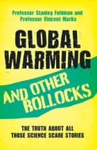 Global Warming and Other Bollocks - The truth about all those science scare stories ebook by Dr. Stanely Feldman, Vincent Marks