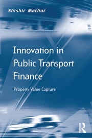 Innovation in Public Transport Finance - Property Value Capture ebook by Shishir Mathur