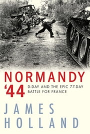 Normandy '44 - D-Day and the Epic 77-Day Battle for France ebook by James Holland