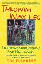 Throwim Way Leg - Tree-Kangaroos, Possums, and Penis Gourds ebook by Tim Flannery
