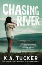 Chasing River - A Novel ebook by K.A. Tucker