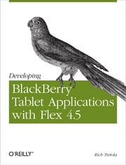 Developing BlackBerry Tablet Applications with Flex 4.5 ebook by Rich Tretola