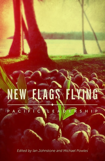 New Flags Flying - Pacific Leadership ebook by Ian Johnstone,Michael Powles