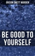 BE GOOD TO YOURSELF - How to Keep Your Powers up to the Highest Possible Standard, How to Conserve Your Energies and Guard Your Health ebook by Orison Swett Marden