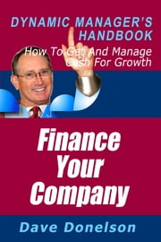 Finance Your Company: The Dynamic Manager's Handbook On How To Get And Manage Cash For Growth ebook by Dave Donelson