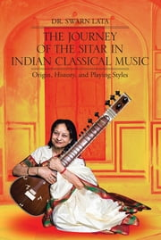 The Journey of the Sitar in Indian Classical Music - Origin, History, and Playing Styles ebook by Dr. Swarn Lata