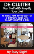 De-Clutter Your Stuff And Simplify Your Life: 40 Ideas How To De-Clutter Your Life In Just Minutes A Day
