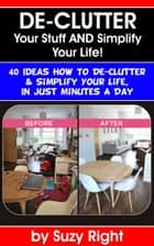 De-Clutter Your Stuff And Simplify Your Life: 40 Ideas How To De-Clutter Your Life In Just Minutes A Day ebook by