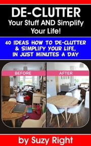 De-Clutter Your Stuff And Simplify Your Life: 40 Ideas How To De-Clutter Your Life In Just Minutes A Day ebook by Suzy Right