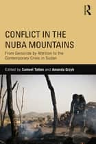 Conflict in the Nuba Mountains - From Genocide-by-Attrition to the Contemporary Crisis in Sudan ebook by Samuel Totten, Amanda Grzyb