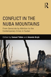 Conflict in the Nuba Mountains - From Genocide-by-Attrition to the Contemporary Crisis in Sudan ebook by Samuel Totten,Amanda Grzyb