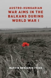 Austro-Hungarian War Aims in the Balkans during World War I ebook by M. Fried