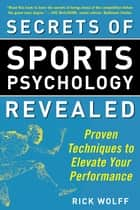 Secrets of Sports Psychology Revealed - Proven Techniques to Elevate Your Performance ebook by Rick Wolff