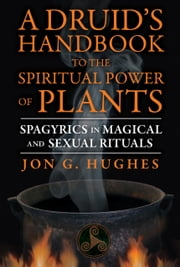 A Druid's Handbook to the Spiritual Power of Plants - Spagyrics in Magical and Sexual Rituals ebook by Jon G. Hughes