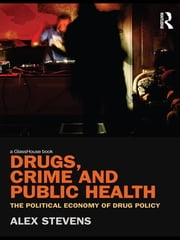 Drugs, Crime and Public Health - The Political Economy of Drug Policy 電子書籍 by Alex Stevens