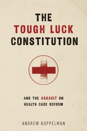 The Tough Luck Constitution and the Assault on Health Care Reform ebook by Andrew Koppelman