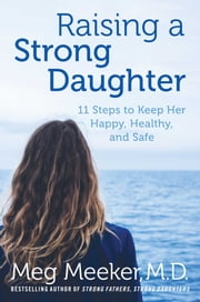 Raising a Strong Daughter - 11 Steps to Keep Her Happy, Healthy, and Safe ebook by Meg Meeker