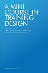 A Mini Course in Training Design - A Simple Approach to a Not-So-Simple Subject ebook by William A. Welch Sr., EdD