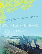 Flunking Sainthood Every Day - A Daily Devotional for the Rest of Us ebook by Jana Riess