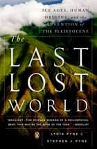 The Last Lost World - Ice Ages, Human Origins, and the Invention of the Pleistocene ebook by Lydia Pyne, Stephen J. Pyne