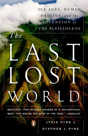 The Last Lost World - Ice Ages, Human Origins, and the Invention of the Pleistocene eBook by Lydia Pyne,Stephen J. Pyne