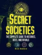 Secret Societies - The Complete Guide to Histories, Rites, and Rituals ebook by Nick Redfern