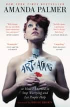 The Art of Asking - How I Learned to Stop Worrying and Let People Help ebook by Amanda Palmer, Brené Brown