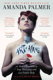 The Art of Asking - How I Learned to Stop Worrying and Let People Help ebook by Amanda Palmer,Brené Brown
