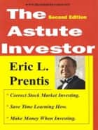 The Astute Investor, 2nd ed: Moneymaking Stock Market Advice from the Masters ebook by Eric L. Prentis