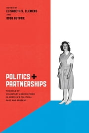 Politics and Partnerships - The Role of Voluntary Associations in America's Political Past and Present ebook by Elisabeth S. Clemens,Doug Guthrie