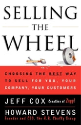 Selling the Wheel - Choosing the Best Way to Sell For You, Your Company, and Your Customers ebook by Jeff Cox,Howard Stevens
