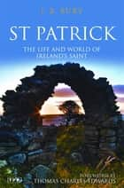 St Patrick - The Life and World of Ireland's Saint ebook by J.B. Bury