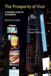The Prosperity of Vice: A Worried View of Economics ebook by Daniel Cohen, Susan Emanuel