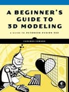 A Beginner's Guide to 3D Modeling - A Guide to Autodesk Fusion 360 eBook by Cameron Coward