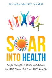 Soar into Health - Simple Principles to Health and Wellness ebook by Dr. Carolyn Dolan DPT, Cert MDT