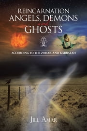 REINCARNATION ANGELS, DEMONS AND GHOSTS - According to the Zohar and Kabbalah ebook by Jill Amar