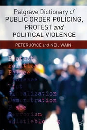 Palgrave Dictionary of Public Order Policing, Protest and Political Violence ebook by Dr Peter Joyce,Neil Wain