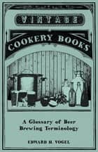A Glossary of Beer Brewing Terminology ebook by Edward H. Vogel