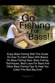 Go Fishing For Bass - Enjoy The Action Of Bass Fishing With This Guide On How To Catch Bass With Basics On Bass Fishing Gear, Bass Fishing Techniques, Best Lures For Bass And Other Bass Fishing Tips To Help You Catch The Next Big One! ebook by Thomas F. Yi