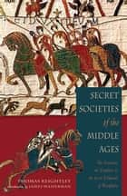 Secret Societies of the Middle Ages: The Assassins, the Templars & the Secret Tribunals of Westphalia ebook by Thomas Keightley, James Wasserman