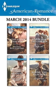 Harlequin American Romance March 2014 Bundle - The Texas Wildcatter's Baby\Most Eligible Sheriff\Aiming for the Cowboy\Roping the Rancher ebook by Cathy Gillen Thacker, Cathy McDavid, Mary Leo,...