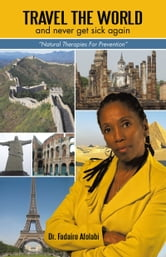 "Travel The World And Never Get Sick Again - ""Natural Therapies For Prevention"" ebook by Dr. Fadairo Afolabi"