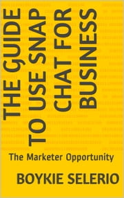 The Guide To Use Snap Chat For Business - The marketer Opportunity ebook by Boykie Selerio